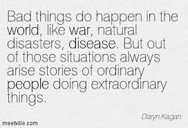 Bad things do happen in the world, like war, natural disasters ...