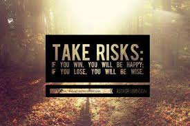 Image result for take risks if you win you are happy if you lose you are wise