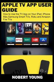 Apple TV App User Guide : How to Use the TV App on Your iPad, iPhone, Mac,  Samsung Smart TVs, Roku and Amazon Fire TVs (Paperback) - Walmart.com -  Walmart.com