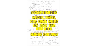 overwhelmed work love and play when no one has the time by  overwhelmed work love and play when no one has the time by brigid schulte