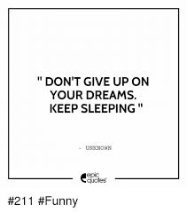 Quotes About Sleeping Dreams Best Of DON'T GIVE UP ON YOUR DREAMS KEEP SLEEPING UNKNOWN EpIC Quotes 24