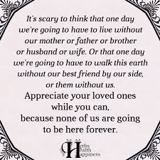 I Appreciate You Quotes For Loved Ones It's Scary To Think That One Day We're Going To Have To Live Without 66