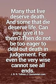 Death Quote Mesmerizing Many That Live Deserve Death And Some That Die Deserve Life Can