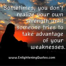 Enlightening Quotes When someone take advantage of your weaknesses Enlightening Quotes 47