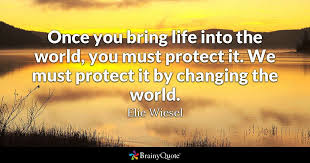 Quotes About Changing The World Impressive Once You Bring Life Into The World You Must Protect It We Must