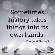 Thurgood Marshall Quotes Simple Sometimes History Takes Things Into Its Own Hands Thurgood