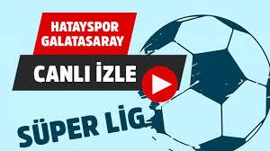 Hatayspor Galatasaray Canlı izle Bein Sports 1 Bedava Justin Lig TV  Ücretsiz Şifresiz Hatay GS Maçı Yayını Canlı Maç İzle - Haber EA