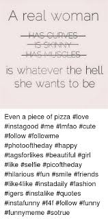 Pizza Love Quotes Fascinating A Real Woman Is Whatever The Hell She Wants To Be Even A Piece Of