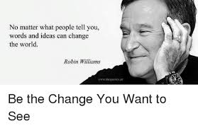 No Matter What People Tell You Words And Ideas Can Change The World Adorable Obscure Robin Williams Quotes