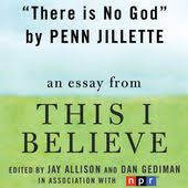 there is no god a this i believe essay unabridged by penn  penn jillette there is no god a this i believe essay