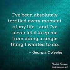 Georgia O Keeffe Quotes Fascinating I've Been Absolutely Terrified Every Moment Of My Life And I've