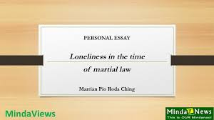 personal essay loneliness in the time of martial law mindanews they retreated and started to walk back to where they came from just then another ier from the distance called them back and told them to approach