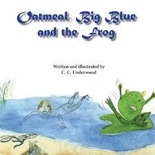 Oatmeal, Big Blue, and the Frog: Amazon.co.uk: Underwood, C. C.:  9781939739483: Books