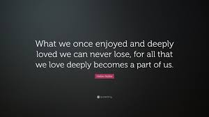 Helen Keller Quote What We Once Enjoyed And Deeply Loved We Can