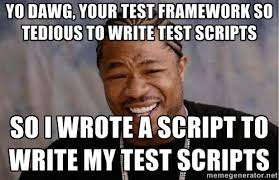 Yo Dawg, your test framework so tedious to write test scripts So I ... via Relatably.com