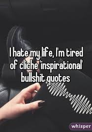 I Hate My Life Quotes Magnificent I Hate My Life I'm Tired Of Cliche 'inspirational' Bullshit Quotes