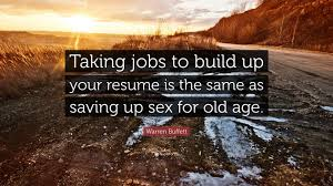 Warren Buffett Quote: Taking jobs to build up your resume is the same as