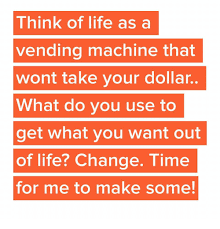How To Get Change From A Vending Machine Beauteous Think Of Life As A Vending Machine That Wont Take Your Dollar What