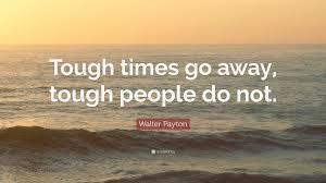 Walter Payton Quote Tough Times Go Away Tough People Do Not