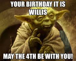 Your birthday it is willis May the 4th ...