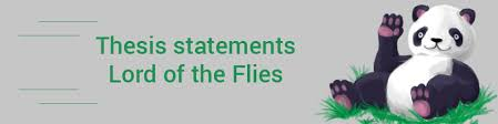 lord of the flies thesis statement examples for your essay the novel lord of the flies is a masterpiece of ingenuity in presenting the rise and fall of civilization the negative desire of boys for power over the