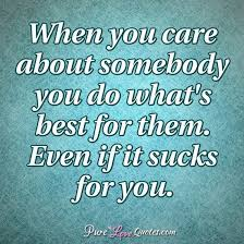 I Care About You Quotes Awesome When You Care About Somebody You Do What's Best For Them Even If It