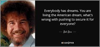 American Dream Quotes Gorgeous Bob Ross Quote Everybody Has Dreams You Are Living The American