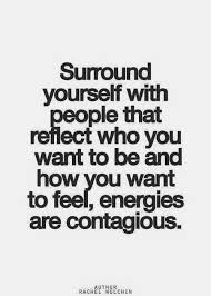 Surround Yourself With People That Reflect Who You Want To Be And Delectable Negative Energy Quotes