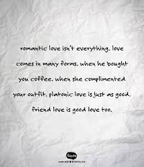 Platonic Love Quotes Magnificent Romantic Love Isn't Everything Love Comes In Many Forms When He