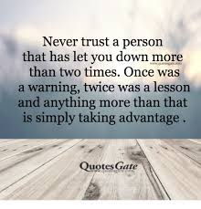 Taking Advantage Quotes Amazing Never Trust A Person That Has Let You Down More Than Two Times Once