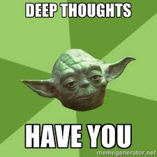 Deep thoughts Have you - Advice Yoda Gives | Meme Generator via Relatably.com