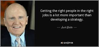 Jack Welch Quotes Jack Welch Quote Getting The Right People In The Right Jobs Is A 6