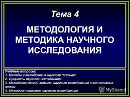Презентация на тему МЕТОДОЛОГИЯ И МЕТОДИКА НАУЧНОГО ИССЛЕДОВАНИЯ  1 Тема 4 МЕТОДОЛОГИЯ И МЕТОДИКА НАУЧНОГО ИССЛЕДОВАНИЯ