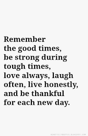 Remember The Good Times Be Strong During Tough Times Love Always Awesome Good Times Quotes