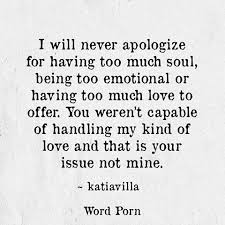 I Will Never Apologize For Having Too Much Soul Being Too Emotional Amazing Being Emotional