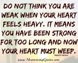 Heavy Heart Quotes Awesome Don't Think You Are Weak When Your Heart Feels Heavy Mesmerizing