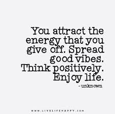 You Attract The Energy That You Give Off Spread Good Vibes Think Amazing Good Vibes Quotes