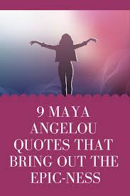 9 Maya Angelou Quotes That Bring Out The Epic Ness Your Key To