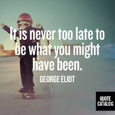Image result for george eliot quote it's never too late