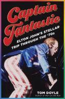 <b>Captain</b> Fantastic: <b>Elton John's</b> Stellar Trip Through the '70s - Tom ...