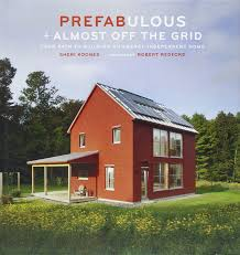 Off The Grid Prefab Homes Prefabulous Almost Off The Grid Your Path To Building An Energy
