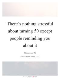 Quotes About Turning 50 There's nothing stressful about turning 100 except people 11