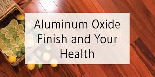 aluminum oxide finished flooring it sounds scary and harmful but really it s both very safe and durable if you are looking for a floor that is safe and