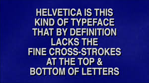 jeopardy definition. helvetica is this kind of typeface that by definition lacks the fine cross-strokes at top \u0026 bottom letters jeopardy