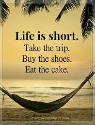 Life Is Short Take The Trip Buy The Shoes Eat The Cake Really