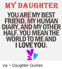 I Love My Daughter Quotes Classy MY DAUGHTER FRIEND MY HUMAN DIARY AND MY OTHER HALF YOU MEAN THE