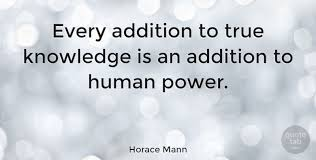 Horace Mann Quotes Impressive Horace Mann Every Addition To True Knowledge Is An Addition To