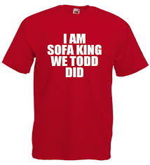 I AM SOFA KING WE TODD DID funny offensive joke t shirt LOL TOPS