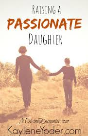 raising a passionate daughter kaylene yoder raising a passionate daughter