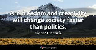 politics quotes brainyquote art dom and creativity will change society faster than politics victor pinchuk